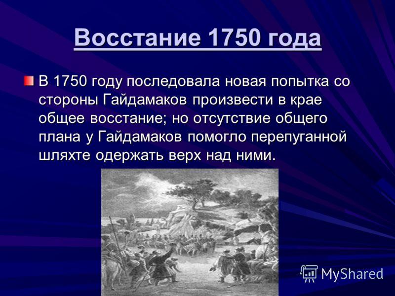 Восстание 1750 года В 1750 году последовала новая попытка со стороны Гайдамаков произвести в крае общее восстание; но отсутствие общего плана у Гайдамаков помогло перепуганной шляхте одержать верх над ними.