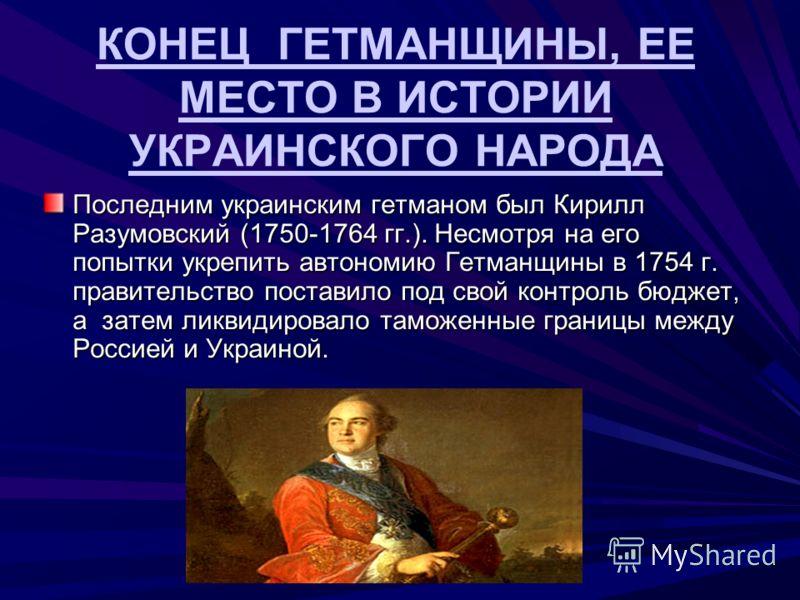 КОНЕЦ ГЕТМАНЩИНЫ, ЕЕ МЕСТО В ИСТОРИИ УКРАИНСКОГО НАРОДА Последним украинским гетманом был Кирилл Разумовский (1750-1764 гг.). Несмотря на его попытки укрепить автономию Гетманщины в 1754 г. правительство поставило под свой контроль бюджет, а затем ли