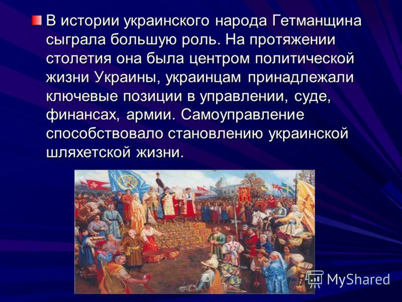 В истории украинского народа Гетманщина сыграла большую роль. На протяжении столетия она была центром политической жизни Украины, украинцам принадлежали ключевые позиции в управлении, суде, финансах, армии. Самоуправление способствовало становлению у