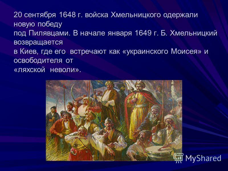 20 сентября 1648 г. войска Хмельницкого одержали новую победу под Пилявцами. В начале января 1649 г. Б. Хмельницкий возвращается в Киев, где его встречают как «украинского Моисея» и освободителя от «ляхской неволи».