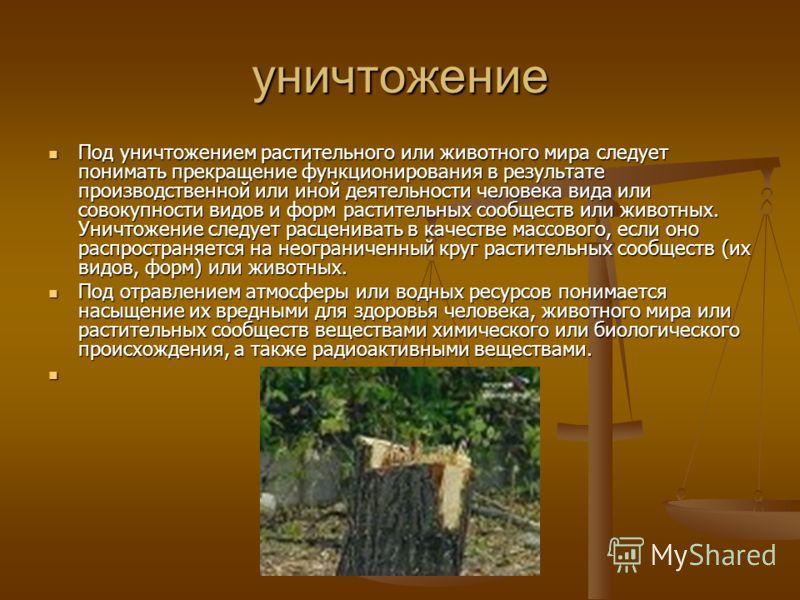уничтожение Под уничтожением растительного или животного мира следует понимать прекращение функционирования в результате производственной или иной деятельности человека вида или совокупности видов и форм растительных сообществ или животных. Уничтожен