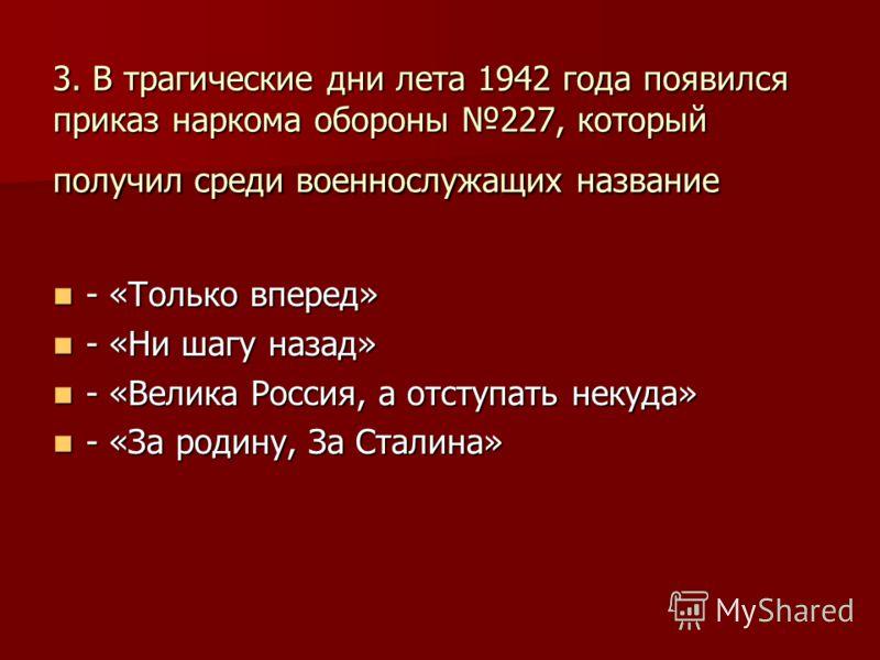 3. В трагические дни лета 1942 года появился приказ наркома обороны 227, который получил среди военнослужащих название - «Только вперед» - «Только вперед» - «Ни шагу назад» - «Ни шагу назад» - «Велика Россия, а отступать некуда» - «Велика Россия, а о