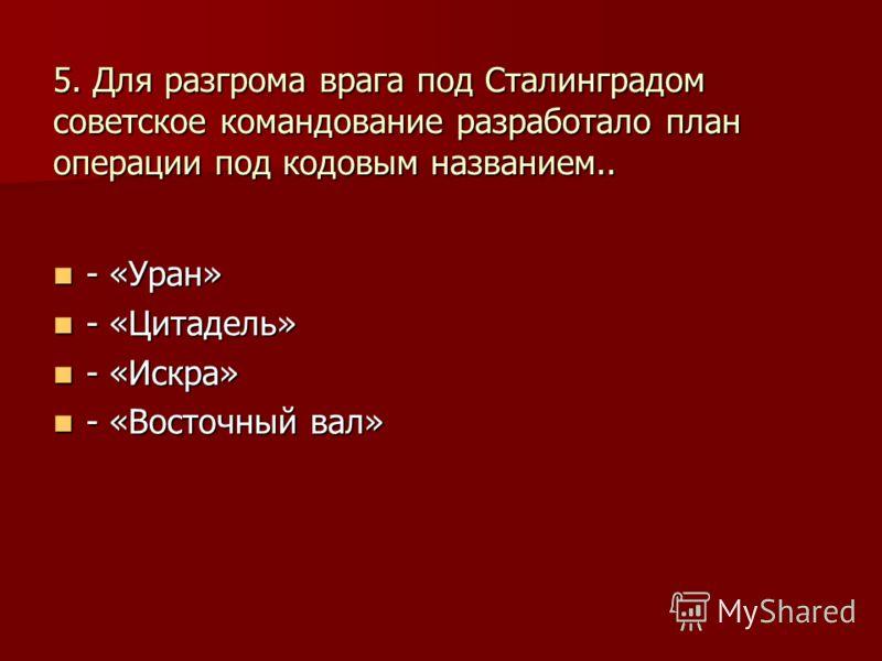 5. Для разгрома врага под Сталинградом советское командование разработало план операции под кодовым названием.. - «Уран» - «Уран» - «Цитадель» - «Цитадель» - «Искра» - «Искра» - «Восточный вал» - «Восточный вал»