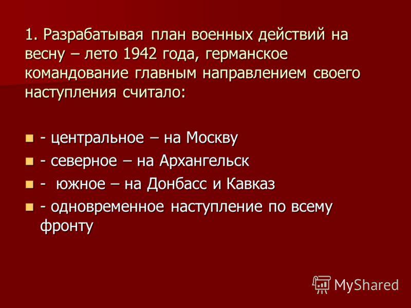 1. Разрабатывая план военных действий на весну – лето 1942 года, германское командование главным направлением своего наступления считало: - центральное – на Москву - центральное – на Москву - северное – на Архангельск - северное – на Архангельск - юж