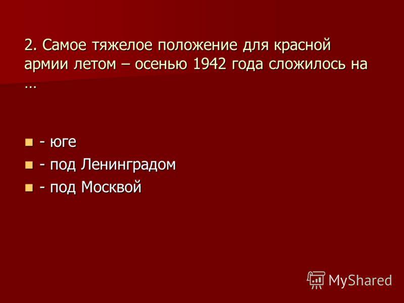 2. Самое тяжелое положение для красной армии летом – осенью 1942 года сложилось на … - юге - юге - под Ленинградом - под Ленинградом - под Москвой - под Москвой