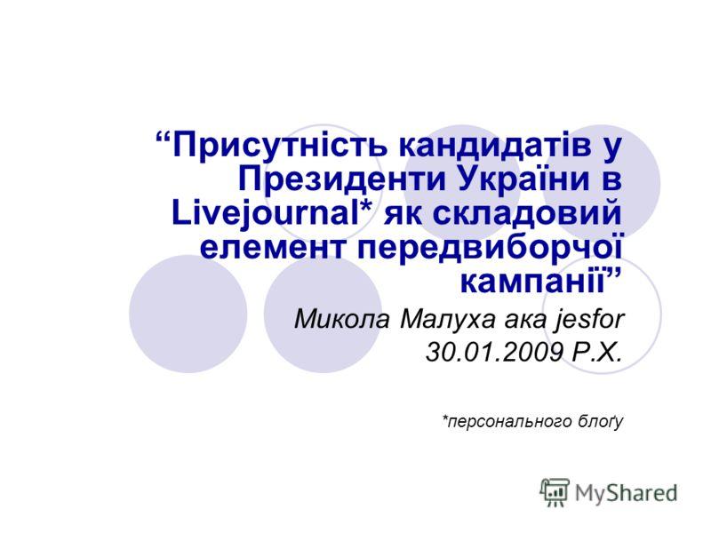 Присутність кандидатів у Президенти України в Livejournal* як складовий елемент передвиборчої кампанії Микола Малуха ака jesfor 30.01.2009 Р.Х. *персонального блоґу