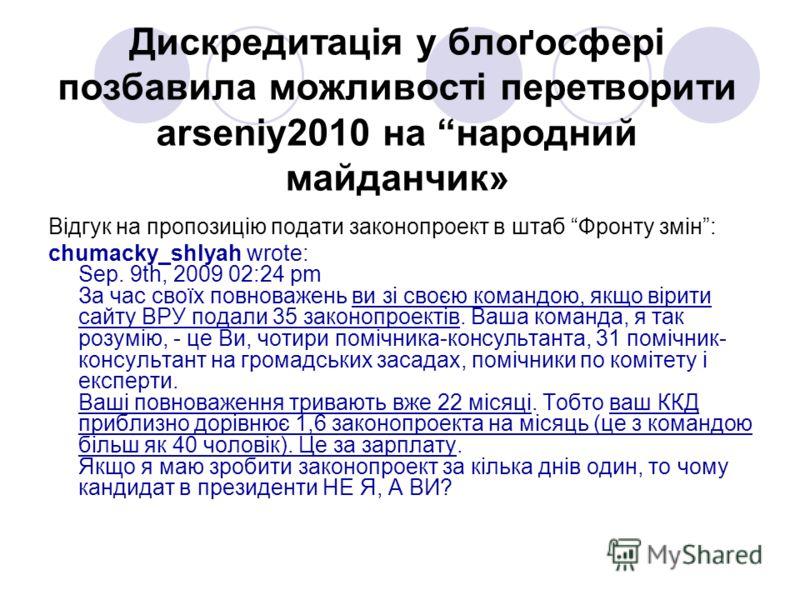 Дискредитація у блоґосфері позбавила можливості перетворити arseniy2010 на народний майданчик» Відгук на пропозицію подати законопроект в штаб Фронту змін: chumacky_shlyah wrote: Sep. 9th, 2009 02:24 pm За час своїх повноважень ви зі своєю командою,