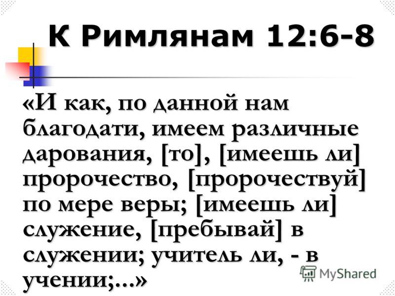 К Римлянам 12:6-8 «И как, по данной нам благодати, имеем различные дарования, [то], [имеешь ли] пророчество, [пророчествуй] по мере веры; [имеешь ли] служение, [пребывай] в служении; учитель ли, - в учении;...»