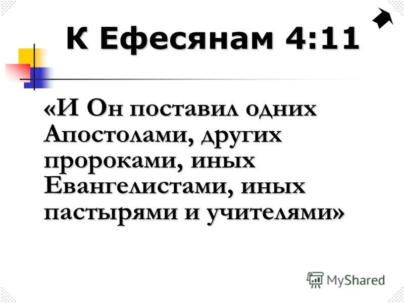 К Ефесянам 4:11 «И Он поставил одних Апостолами, других пророками, иных Евангелистами, иных пастырями и учителями»