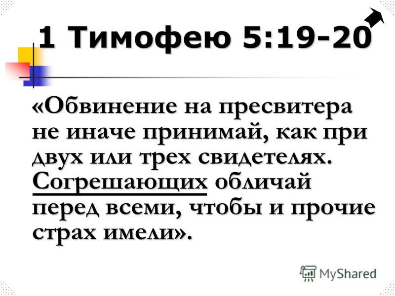 1 Тимофею 5:19-20 «Обвинение на пресвитера не иначе принимай, как при двух или трех свидетелях. Согрешающих обличай перед всеми, чтобы и прочие страх имели».