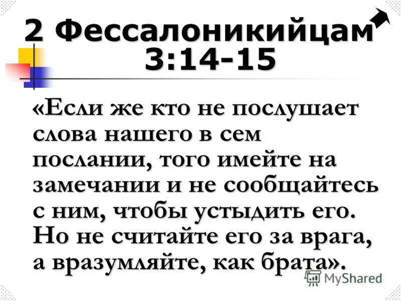 2 Фессалоникийцам 3:14-15 «Если же кто не послушает слова нашего в сем послании, того имейте на замечании и не сообщайтесь с ним, чтобы устыдить его. Но не считайте его за врага, а вразумляйте, как брата».