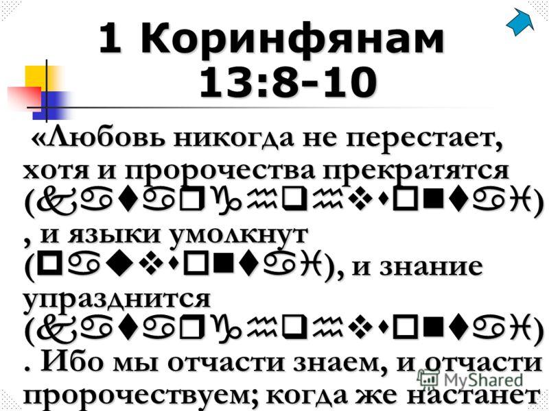 1 Коринфянам 13:8-10 «Любовь никогда не перестает, хотя и пророчества прекратятся ( katarghqhvsontai ), и языки умолкнут ( pauvsontai ), и знание упразднится ( katarghqhvsontai ). Ибо мы отчасти знаем, и отчасти пророчествуем; когда же настанет совер
