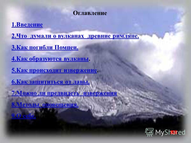 Оглавление 1.Введение 2.Что думали о вулканах древние римляне. 3.Как погибли Помпеи. 4.Как образуются вулканы4.Как образуются вулканы. 5.Как происходит извержение5.Как происходит извержение. 6.Как защититься от лавы. 7.Можно ли предвидеть извержения