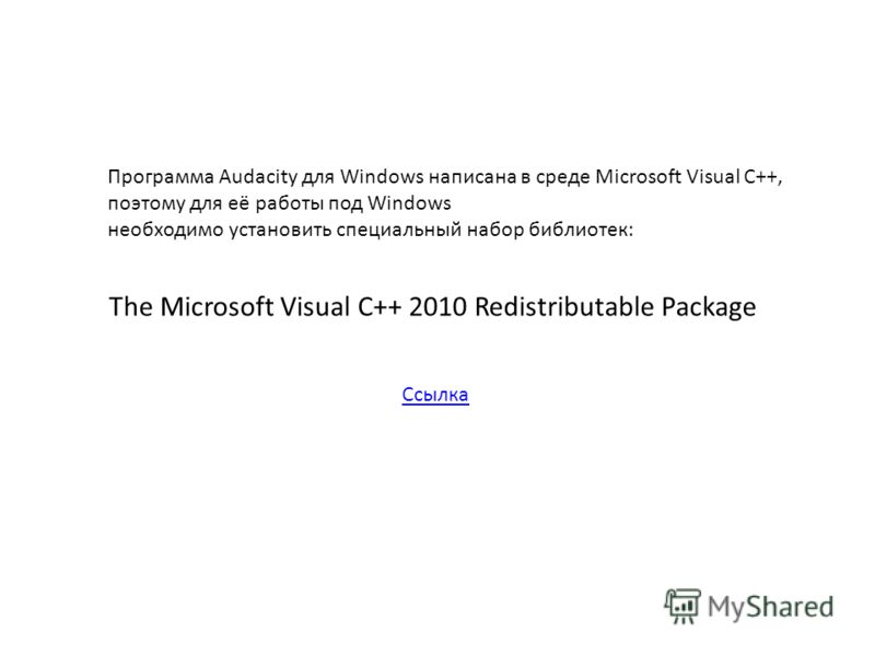 Программа Audacity для Windows написана в среде Microsoft Visual C++, поэтому для её работы под Windows необходимо установить специальный набор библиотек: The Microsoft Visual C++ 2010 Redistributable Package Ссылка