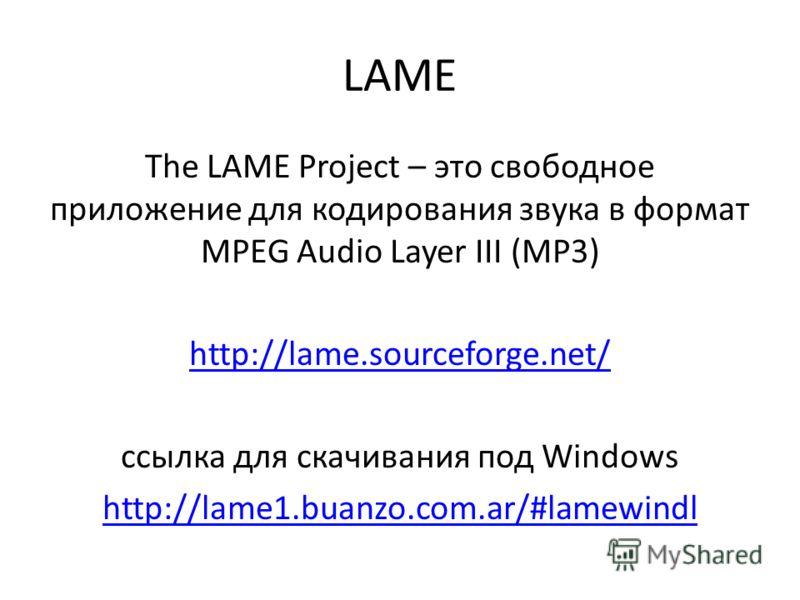 LAME The LAME Project – это свободное приложение для кодирования звука в формат MPEG Audio Layer III (MP3) http://lame.sourceforge.net/ ссылка для скачивания под Windows http://lame1.buanzo.com.ar/#lamewindl