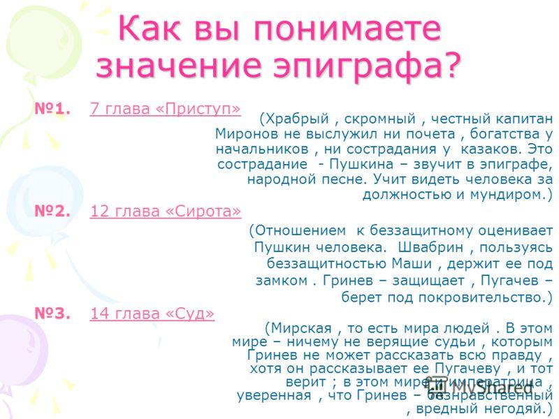 Как вы понимаете значение эпиграфа? 1.7 глава «Приступ» 2.12 глава «Сирота» 3.14 глава «Суд» (Мирская, то есть мира людей. В этом мире – ничему не верящие судьи, которым Гринев не может рассказать всю правду, хотя он рассказывает ее Пугачеву, и тот в