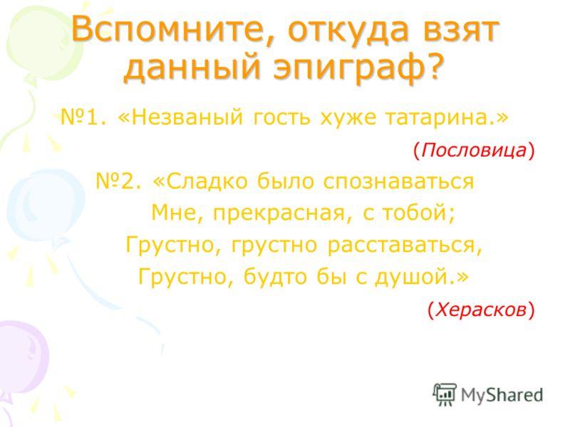 Вспомните, откуда взят данный эпиграф? 1.«Незваный гость хуже татарина.» (Пословица) 2.«Сладко было спознаваться Мне, прекрасная, с тобой; Грустно, грустно расставаться, Грустно, будто бы с душой.» (Херасков)