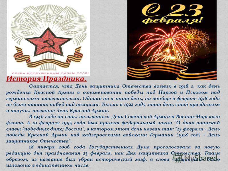 История Праздника. Считается, что День защитника Отечества возник в 1918 г. как день рожденья Красной Армии в ознаменовании победы под Нарвой и Псковом над германскими завоевателями. Однако ни в этот день, ни вообще в феврале 1918 года не было никаки