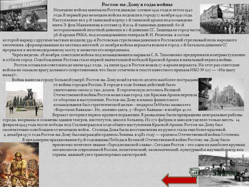 . Ростов-на-Дону в годы войны Немецкие войска занимали Ростов дважды: осенью 1941 года и летом 1942 года.В первый раз немецкие войска подошли к городу 17 ноября 1941 года. Наступление вел 3-й танковый корпус 1-й танковой армии под командова- нием Э.