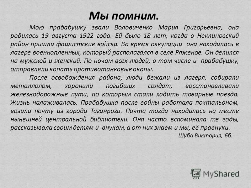 Мы помним. Мою прабабушку звали Воловиченко Мария Григорьевна, она родилась 19 августа 1922 года. Ей было 18 лет, когда в Неклиновский район пришли фашистские войска. Во время оккупации она находилась в лагере военнопленных, который располагался в се