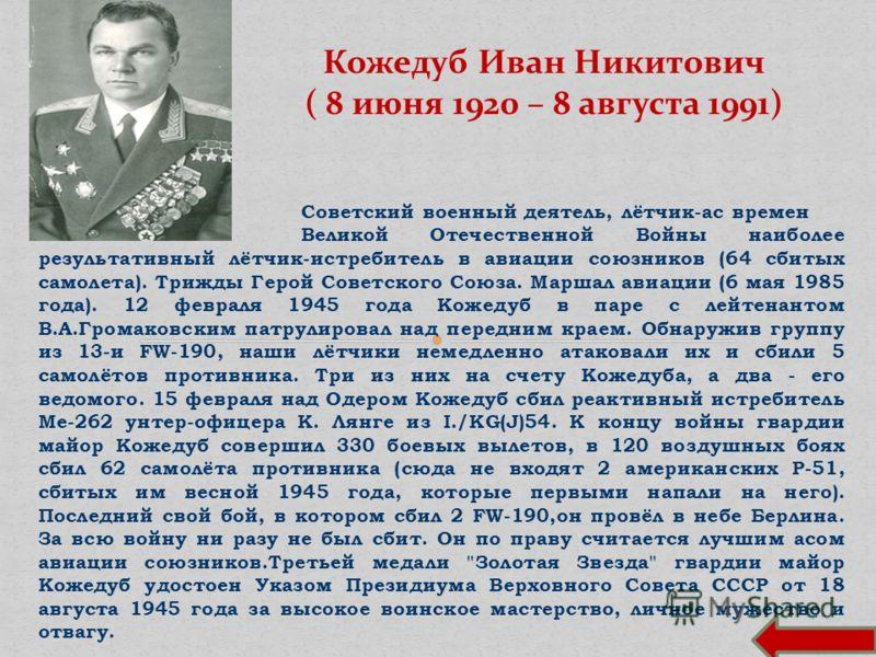 Советский военный деятель, лётчик-ас времен Великой Отечественной Войны наиболее результативный лётчик-истребитель в авиации союзников (64 сбитых самолета). Трижды Герой Советского Союза. Маршал авиации (6 мая 1985 года). 12 февраля 1945 года Кожедуб