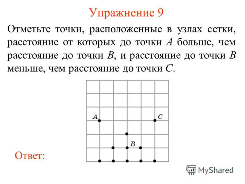 Упражнение 9 Отметьте точки, расположенные в узлах сетки, расстояние от которых до точки A больше, чем расстояние до точки B, и расстояние до точки B меньше, чем расстояние до точки C. Ответ: