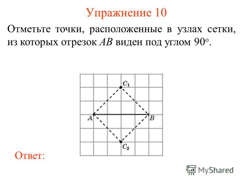 Упражнение 10 Отметьте точки, расположенные в узлах сетки, из которых отрезок AB виден под углом 90 о. Ответ: