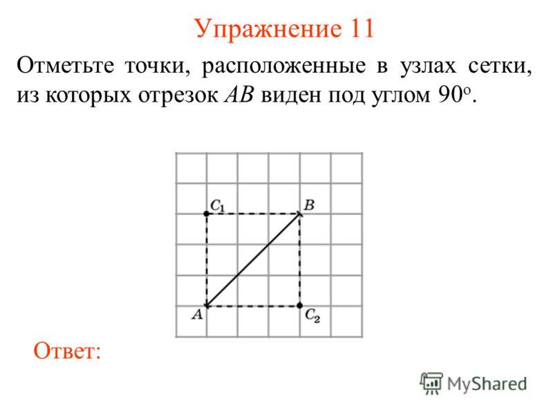 Упражнение 11 Отметьте точки, расположенные в узлах сетки, из которых отрезок AB виден под углом 90 о. Ответ: