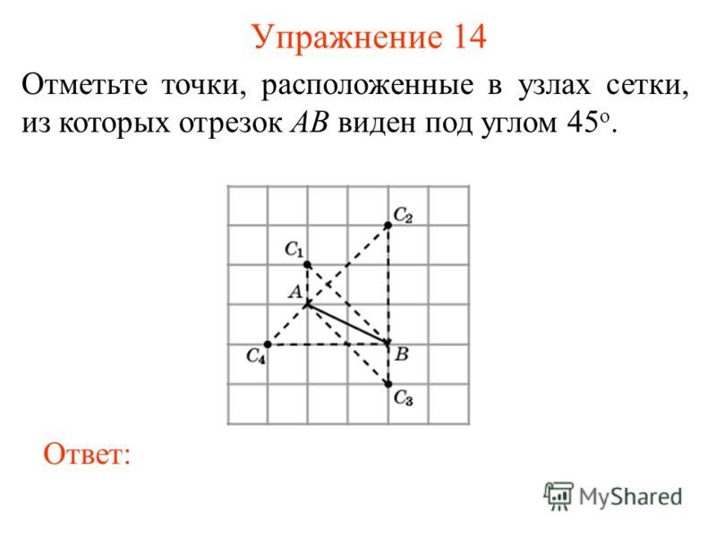 Упражнение 14 Отметьте точки, расположенные в узлах сетки, из которых отрезок AB виден под углом 45 о. Ответ: