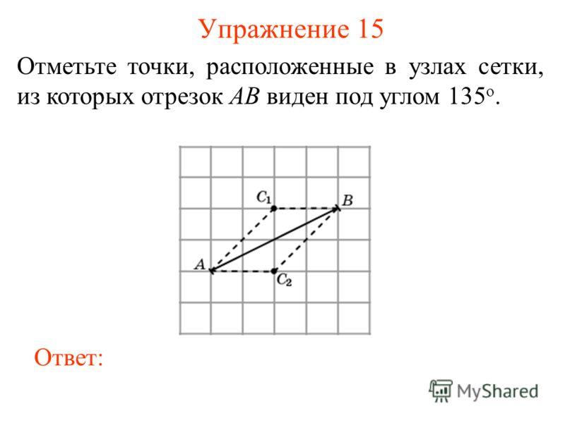 Упражнение 15 Отметьте точки, расположенные в узлах сетки, из которых отрезок AB виден под углом 135 о. Ответ: