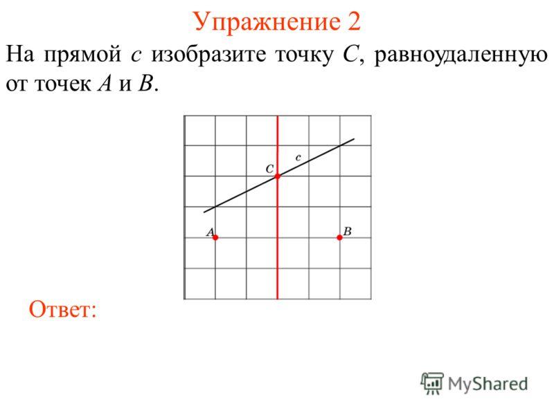 Упражнение 2 На прямой c изобразите точку C, равноудаленную от точек A и B. Ответ: