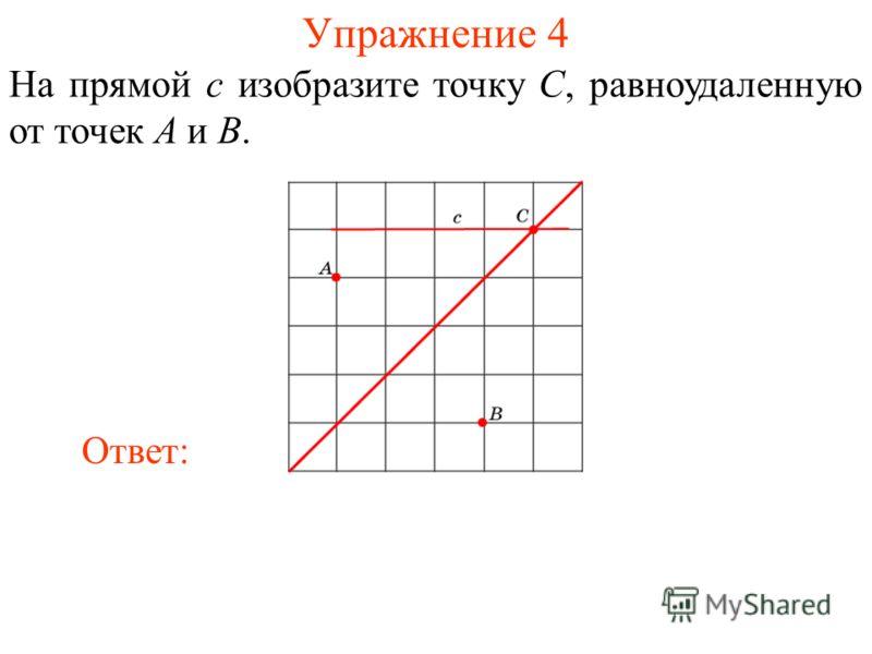 Упражнение 4 На прямой c изобразите точку C, равноудаленную от точек A и B. Ответ: