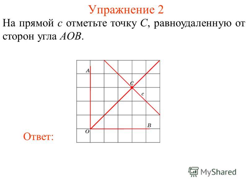 Упражнение 2 На прямой c отметьте точку C, равноудаленную от сторон угла AOB. Ответ: