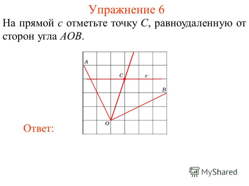 Упражнение 6 На прямой c отметьте точку C, равноудаленную от сторон угла AOB. Ответ: