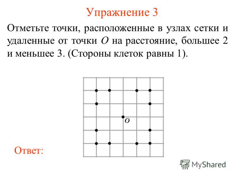 Упражнение 3 Отметьте точки, расположенные в узлах сетки и удаленные от точки O на расстояние, большее 2 и меньшее 3. (Стороны клеток равны 1). Ответ: