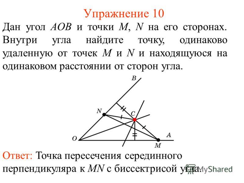 Упражнение 10 Дан угол АOB и точки M, N на его сторонах. Внутри угла найдите точку, одинаково удаленную от точек M и N и находящуюся на одинаковом расстоянии от сторон угла. Ответ: Точка пересечения серединного перпендикуляра к MN с биссектрисой угла