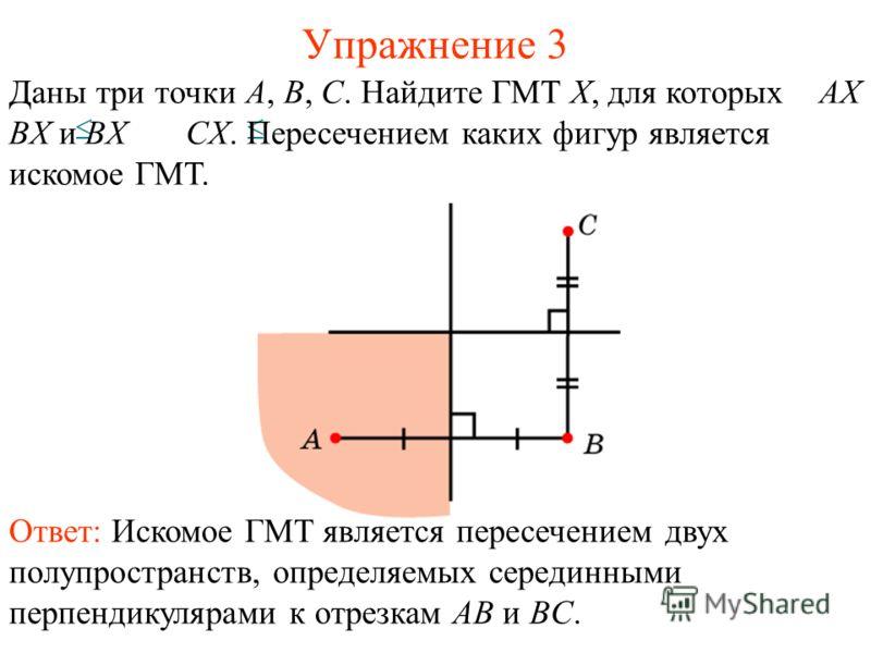 Упражнение 3 Даны три точки A, B, C. Найдите ГМТ X, для которых AX BX и BX CX. Пересечением каких фигур является искомое ГМТ. Ответ: Искомое ГМТ является пересечением двух полупространств, определяемых серединными перпендикулярами к отрезкам AB и BC.