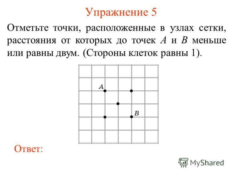 Упражнение 5 Отметьте точки, расположенные в узлах сетки, расстояния от которых до точек A и B меньше или равны двум. (Стороны клеток равны 1). Ответ:
