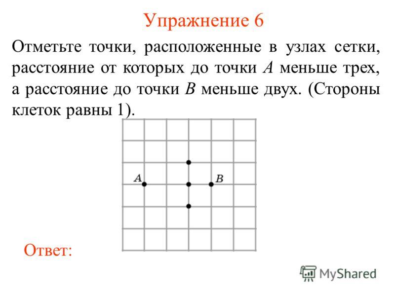 Упражнение 6 Отметьте точки, расположенные в узлах сетки, расстояние от которых до точки A меньше трех, а расстояние до точки B меньше двух. (Стороны клеток равны 1). Ответ: