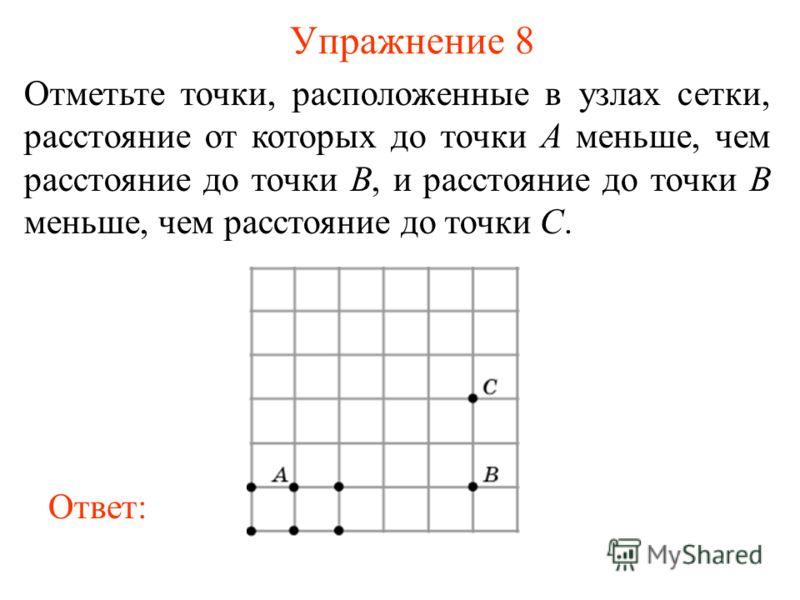 Упражнение 8 Отметьте точки, расположенные в узлах сетки, расстояние от которых до точки A меньше, чем расстояние до точки B, и расстояние до точки B меньше, чем расстояние до точки C. Ответ: