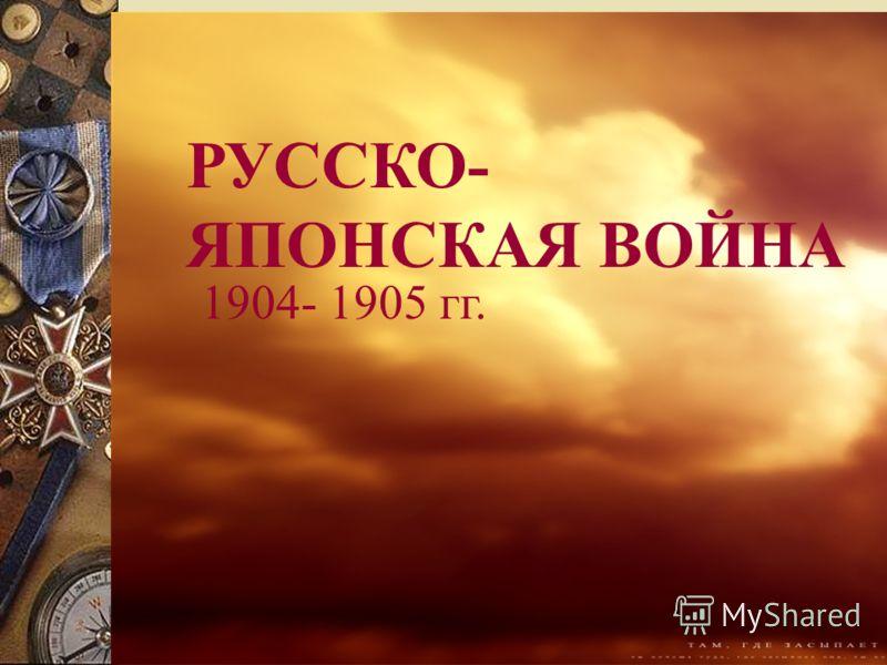 РУССКО- ЯПОНСКАЯ ВОЙНА 1904- 1905 гг.