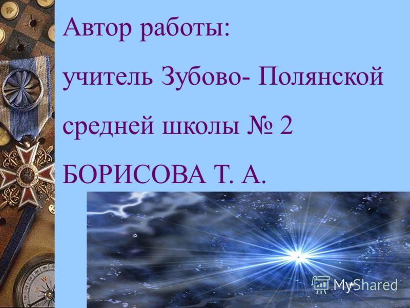 Автор работы: учитель Зубово- Полянской средней школы 2 БОРИСОВА Т. А.