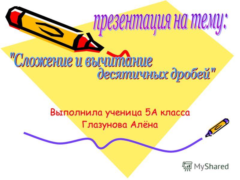 Выполнила ученица 5А класса Глазунова Алёна