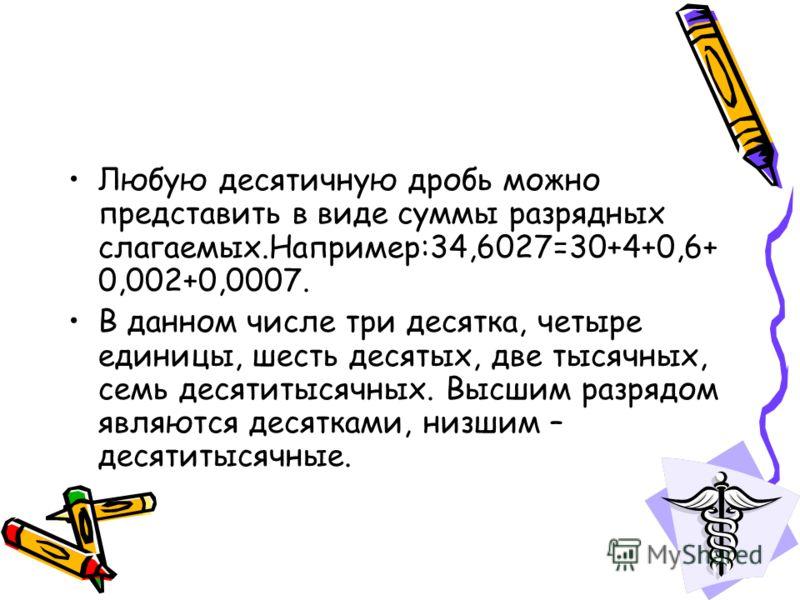 Любую десятичную дробь можно представить в виде суммы разрядных слагаемых.Например:34,6027=30+4+0,6+ 0,002+0,0007. В данном числе три десятка, четыре единицы, шесть десятых, две тысячных, семь десятитысячных. Высшим разрядом являются десятками, низши