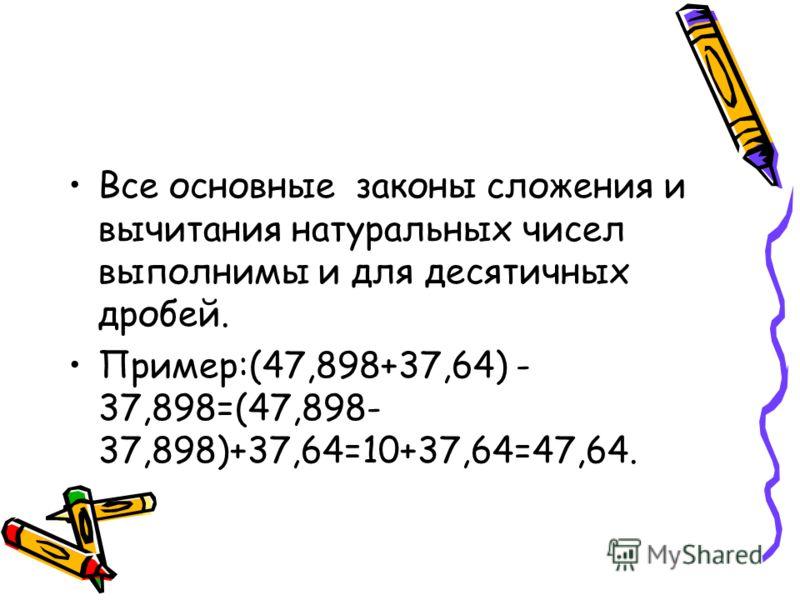 Все основные законы сложения и вычитания натуральных чисел выполнимы и для десятичных дробей. Пример:(47,898+37,64) - 37,898=(47,898- 37,898)+37,64=10+37,64=47,64.