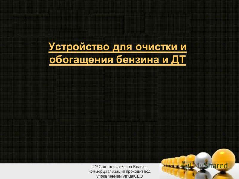 2 nd Commercialization Reactor коммерциализация проходит под управлением VirtualCEO Устройство для очистки и обогащения бензина и ДТ