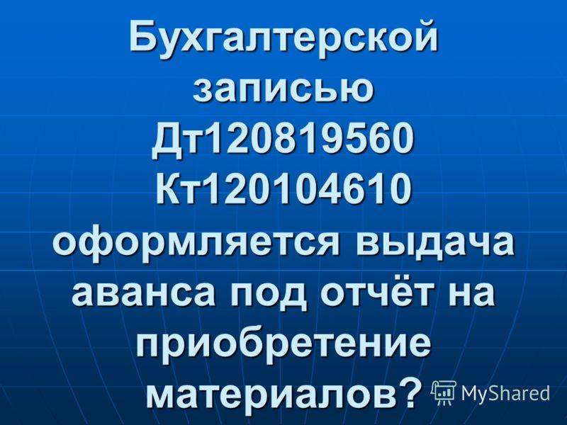 Бухгалтерской записью Дт120819560 Кт120104610 оформляется выдача аванса под отчёт на приобретение материалов?