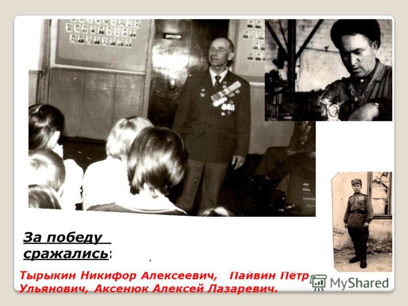 За победу за мир, за свободу сражались: Тырыкин Никифор Алексеевич, Пайвин Пётр Ульянович, Аксенюк Алексей Лазаревич.
