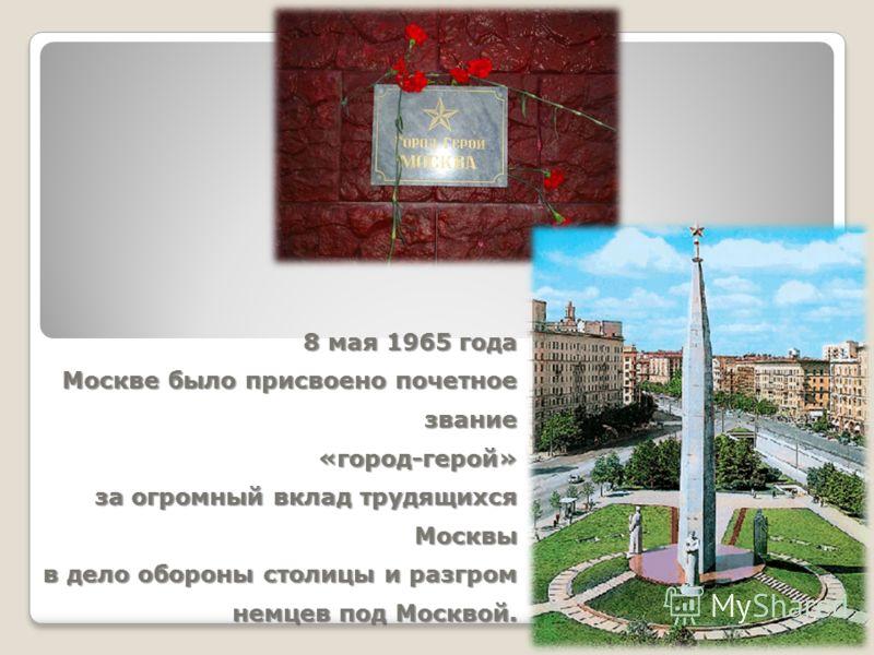 8 мая 1965 года Москве было присвоено почетное звание «город-герой» за огромный вклад трудящихся Москвы в дело обороны столицы и разгром немцев под Москвой.