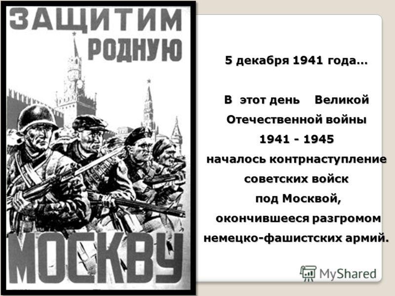 5 декабря 1941 года… В этот день Великой Отечественной войны 1941 - 1945 началось контрнаступление советских войск под Москвой, под Москвой, окончившееся разгромом немецко-фашистских армий. окончившееся разгромом немецко-фашистских армий.